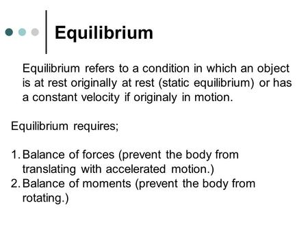 Equilibrium Equilibrium refers to a condition in which an object is at rest originally at rest (static equilibrium) or has a constant velocity if originaly.