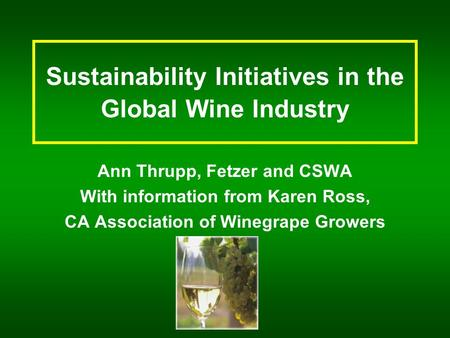 Sustainability Initiatives in the Global Wine Industry Ann Thrupp, Fetzer and CSWA With information from Karen Ross, CA Association of Winegrape Growers.