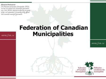 Mission Statement The Federation of Canadian Municipalities (FCM) has been the national voice of municipal governments since 1901. FCM is dedicated to.