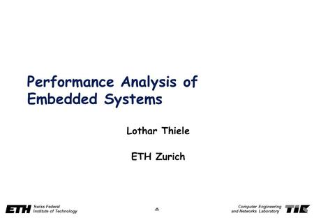 1 Swiss Federal Institute of Technology Computer Engineering and Networks Laboratory Performance Analysis of Embedded Systems Lothar Thiele ETH Zurich.