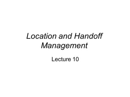 Location and Handoff Management Lecture 10. Location and Handoff Management The current point of attachment or location of a subscriber (mobile unit)