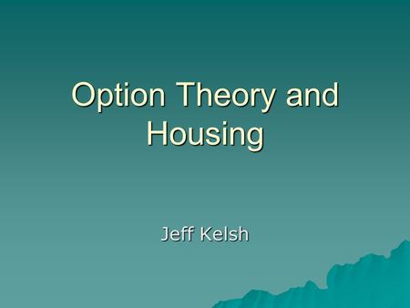 Option Theory and Housing Jeff Kelsh. Housing  Owning a house is a right and not an obligation, therefore it is an option.  Option to buy or rent 