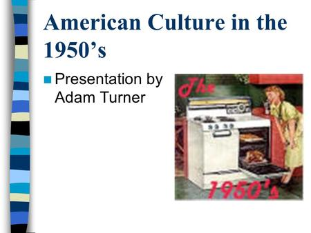 American Culture in the 1950's Presentation by Adam Turner.