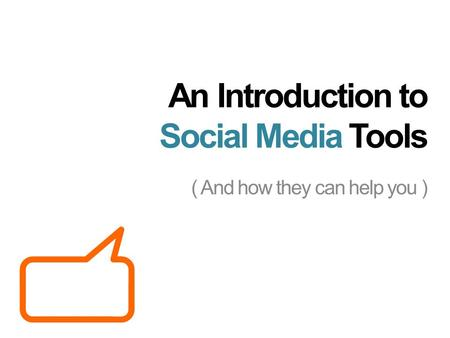 An Introduction to Social Media Tools ( And how they can help you )