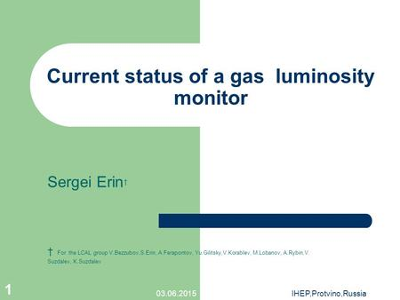 03.06.2015IHEP,Protvino,Russia 1 Current status of a gas luminosity monitor Sergei Erin † † For the LCAL group V.Bezzubov,S.Erin, A.Ferapontov, Yu.Gilitsky,V.Korablev,