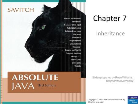 Chapter 7 Inheritance Slides prepared by Rose Williams, Binghamton University Copyright © 2008 Pearson Addison-Wesley. All rights reserved.