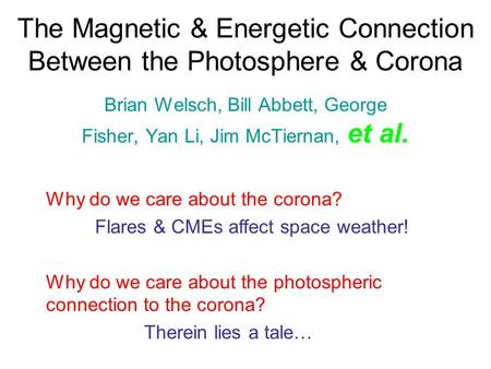 The Magnetic & Energetic Connection Between the Photosphere & Corona Brian Welsch, Bill Abbett, George Fisher, Yan Li, Jim McTiernan, et al. Why do we.