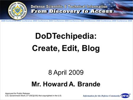 DoDTechipedia: Create, Edit, Blog 8 April 2009 Mr. Howard A. Brande.