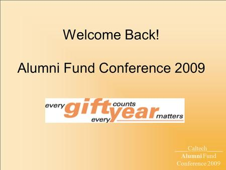 ____Caltech_____ Alumni Fund Conference 2009 Welcome Back! Alumni Fund Conference 2009.