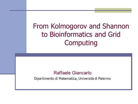 From Kolmogorov and Shannon to Bioinformatics and Grid Computing Raffaele Giancarlo Dipartimento di Matematica, Università di Palermo.