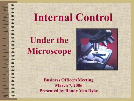 Under the Microscope Business Officers Meeting March 7, 2006 Presented by Randy Van Dyke Internal Control.