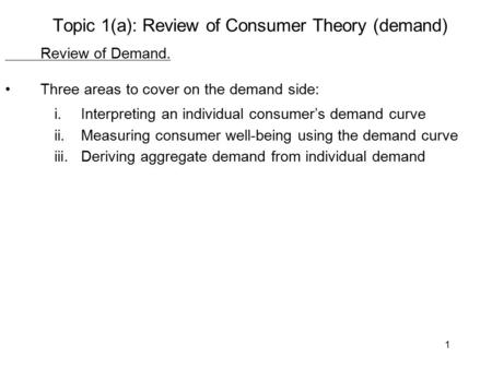 1 Topic 1(a): Review of Consumer Theory (demand) Review of Demand. Three areas to cover on the demand side: i.Interpreting an individual consumer's demand.