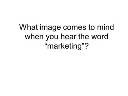 "What image comes to mind when you hear the word ""marketing""?"