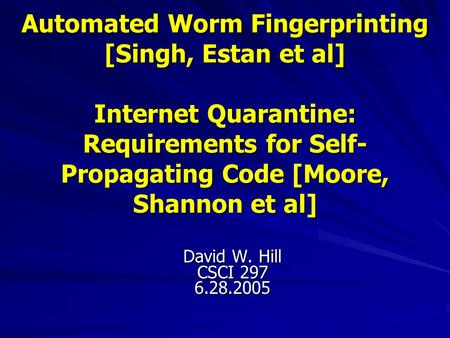 Automated Worm Fingerprinting [Singh, Estan et al] Internet Quarantine: Requirements for Self- Propagating Code [Moore, Shannon et al] David W. Hill CSCI.