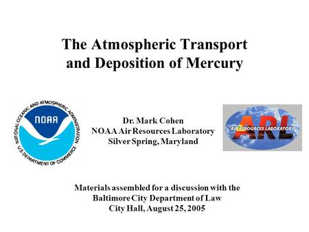 The Atmospheric Transport and Deposition of Mercury Dr. Mark Cohen NOAA Air Resources Laboratory Silver Spring, Maryland Materials assembled for a discussion.