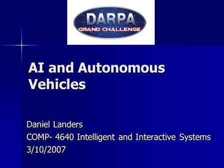 AI and Autonomous Vehicles Daniel Landers COMP- 4640 Intelligent and Interactive Systems 3/10/2007.