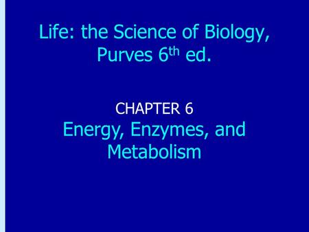 Chapter 6: Energy, Enzymes, and Metabolism CHAPTER 6 Energy, Enzymes, and Metabolism Life: the Science of Biology, Purves 6 th ed.