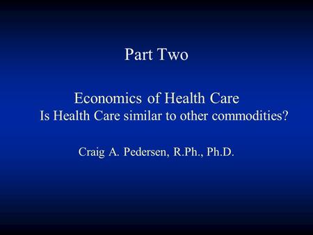 Part Two Economics of Health Care Is Health Care similar to other commodities? Craig A. Pedersen, R.Ph., Ph.D.