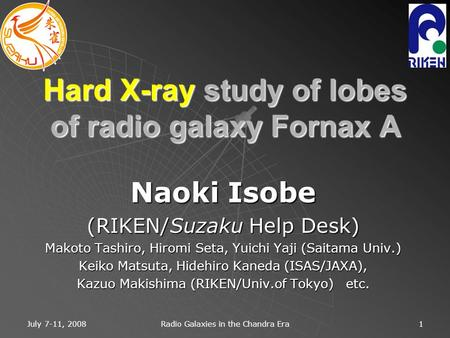 July 7-11, 2008 Radio Galaxies in the Chandra Era 1 Hard X-ray study of lobes of radio galaxy Fornax A Naoki Isobe (RIKEN/Suzaku Help Desk) Makoto Tashiro,