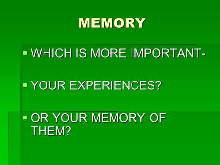 MEMORY  WHICH IS MORE IMPORTANT-  YOUR EXPERIENCES?  OR YOUR MEMORY OF THEM?
