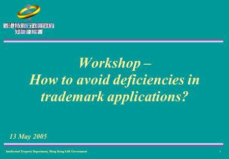 Intellectual Property Department, Hong Kong SAR Government1 Workshop – How to avoid deficiencies in trademark applications? 13 May 2005.