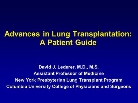 Advances in Lung Transplantation: A Patient Guide David J. Lederer, M.D., M.S. Assistant Professor of Medicine New York Presbyterian Lung Transplant Program.