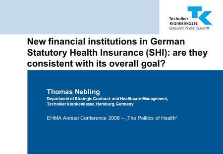 New financial institutions in German Statutory Health Insurance (SHI): are they consistent with its overall goal? Thomas Nebling Department of Strategic.