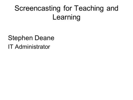 Screencasting for Teaching and Learning Stephen Deane IT Administrator.