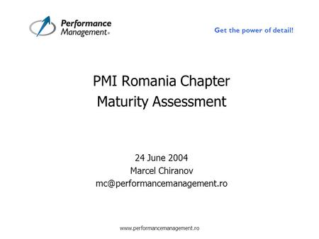 Get the power of detail!  PMI Romania Chapter Maturity Assessment 24 June 2004 Marcel Chiranov