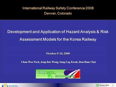 1 Development and Application of Hazard Analysis & Risk Assessment Models for the Korea Railway International Railway Safety Conference 2008 Denver, Colorado.