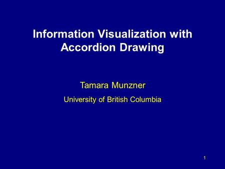 1 Information Visualization with Accordion Drawing Tamara Munzner University of British Columbia.