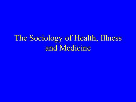 The Sociology of Health, Illness and Medicine. Topics in Medical Sociology: Epidemiology Public health efforts and other policy issues Formal organizational.