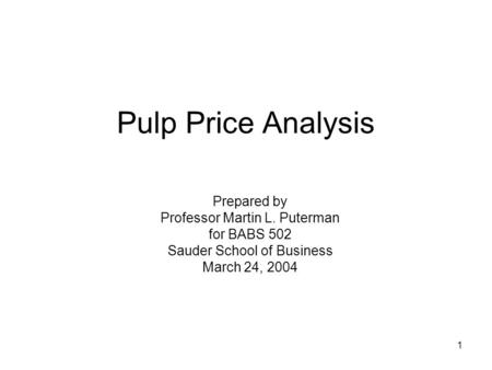 1 Pulp Price Analysis Prepared by Professor Martin L. Puterman for BABS 502 Sauder School of Business March 24, 2004.
