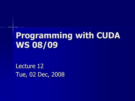Programming with CUDA WS 08/09 Lecture 12 Tue, 02 Dec, 2008.