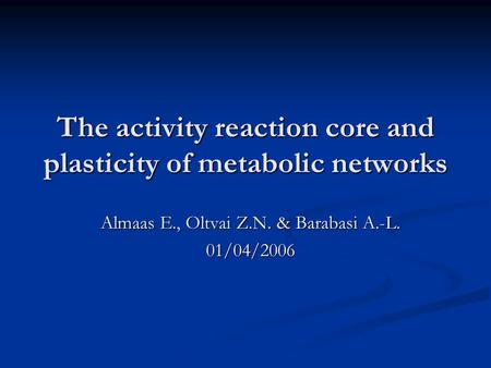 The activity reaction core and plasticity of metabolic networks Almaas E., Oltvai Z.N. & Barabasi A.-L. 01/04/2006.
