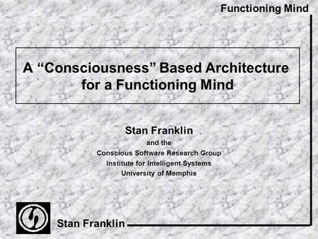 "Functioning Mind Stan Franklin A ""Consciousness"" Based Architecture for a Functioning Mind Stan Franklin and the Conscious Software Research Group Institute."
