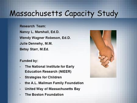 Massachusetts Capacity Study Research Team: Nancy L. Marshall, Ed.D. Wendy Wagner Robeson, Ed.D. Julie Dennehy, M.M. Betsy Starr, M.Ed. Funded by: The.