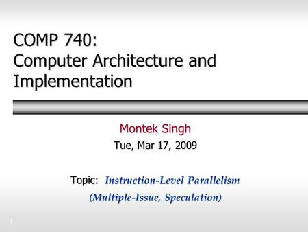 1 COMP 740: Computer Architecture and Implementation Montek Singh Tue, Mar 17, 2009 Topic: Instruction-Level Parallelism (Multiple-Issue, Speculation)
