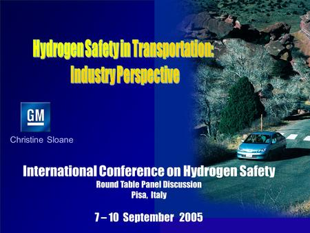 Christine Sloane International Conference on Hydrogen Safety Round Table Panel Discussion Pisa, Italy 7 – 10 September 2005.