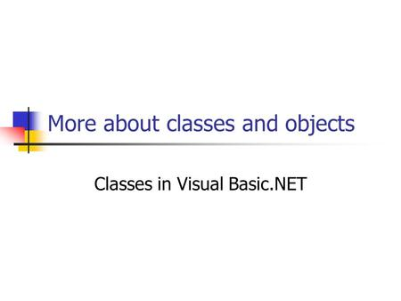 More about classes and objects Classes in Visual Basic.NET.