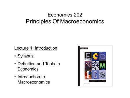 Economics 202 Principles Of Macroeconomics Lecture 1: Introduction Syllabus Definition and Tools in Economics Introduction to Macroeconomics.