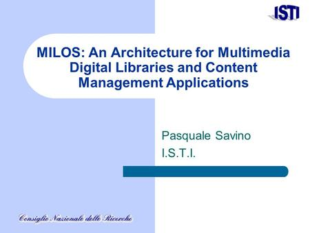 MILOS: An Architecture for Multimedia Digital Libraries and Content Management Applications Pasquale Savino I.S.T.I.
