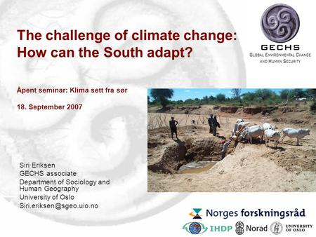 The challenge of climate change: How can the South adapt? Åpent seminar: Klima sett fra sør 18. September 2007 Siri Eriksen GECHS associate Department.