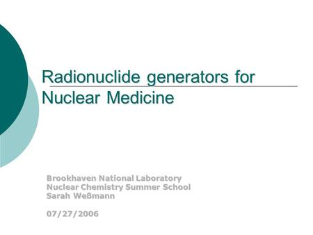 Brookhaven National Laboratory Nuclear Chemistry Summer School Sarah Weßmann 07/27/2006 Radionuclide generators for Nuclear Medicine.