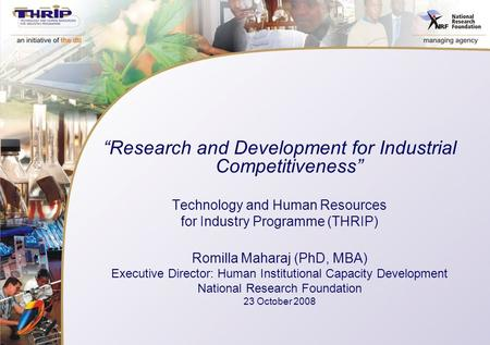 """Research and Development for Industrial Competitiveness"" Technology and Human Resources for Industry Programme (THRIP) Romilla Maharaj (PhD, MBA) Executive."