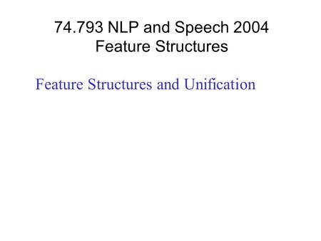 74.793 NLP and Speech 2004 Feature Structures Feature Structures and Unification.