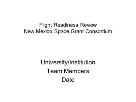 Flight Readiness Review New Mexico Space Grant Consortium University/Institution Team Members Date.