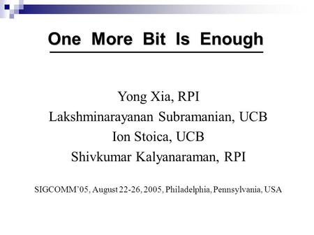 One More Bit Is Enough Yong Xia, RPI Lakshminarayanan Subramanian, UCB Ion Stoica, UCB Shivkumar Kalyanaraman, RPI SIGCOMM'05, August 22-26, 2005, Philadelphia,
