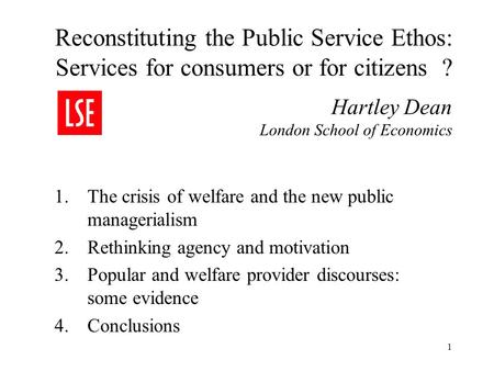1 Reconstituting the Public Service Ethos: Services for consumers or for citizens ? Hartley Dean London School of Economics 1.The crisis of welfare and.
