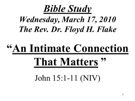 "1 Bible Study Wednesday, March 17, 2010 The Rev. Dr. Floyd H. Flake ""An Intimate Connection That Matters "" John 15:1-11 (NIV)"